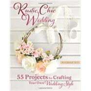 Rustic Chic Wedding: 55 Projects for Crafting Your Own Wedding Style by Hill, Morgann, 9780762448838