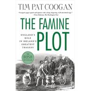 The Famine Plot England's Role in Ireland's Greatest Tragedy by Coogan, Tim Pat, 9781137278838