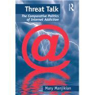 Threat Talk: The Comparative Politics of Internet Addiction by Manjikian,Mary, 9781138268838