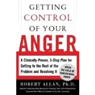 Getting Control of Your Anger : A Clinically Proven, Three-Step Plan for Getting to the Root of the Problem and Resolving It by Allan, Robert, 9780071448840