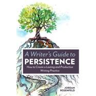 A Writer's Guide to Persistence: How to Create Lasting and Productive Writing Practice by Rosenfeld, Jordan, 9781599638843
