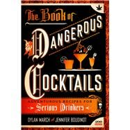 The Book of Dangerous Cocktails Adventurous Recipes for Daredevil Drinkers by March, Dylan; Boudinot, Jennifer, 9781250108845