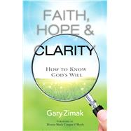 Faith, Hope, and Clarity: How to Know God's Will by Zimak, Gary, 9781616368845