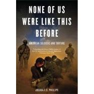 None of Us Were Like This Before: American Soldiers and Torture by PHILLIPS, JOSHUA E.S., 9781844678846