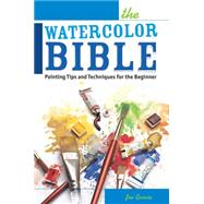 The Watercolor Bible: Painting Tips and Techniques for the Beginner by Garcia, Joe, 9781440328848