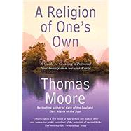 A Religion of One's Own: A Guide to Creating a Personal Spirituality in a Secular World by Moore, Thomas, 9781592408849