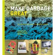 Make Garbage Great: The Terracycle Family Guide to a Zero-waste Lifestyle by Szaky, Tom; Zakes, Albe; Greenfield, Jerry, 9780062348852
