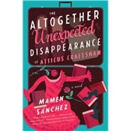 The Altogether Unexpected Disappearance of Atticus Craftsman A Novel by Sánchez, Mamen, 9781501118852