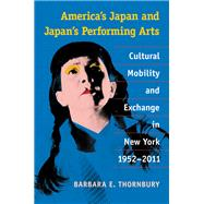 America's Japan and Japan's Performing Arts: Cultural Mobility and Exchange in New York, 1952-2011 by Thornbury, Barbara E., 9780472118854
