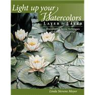 Light Up Your Watercolors Layer by Layer: Transparent Glazing Techniques for Luminous Paintings by Moyer, Linda Stevens, 9781440328855