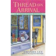 Thread on Arrival : An Embroidery Mystery by Lee, Amanda, 9780451238856