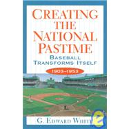Creating the National Pastime: Baseball Transforms Itself, 1903-1953 by White, G. Edward, 9780691058856