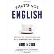 That's Not English Britishisms, Americanisms, and What Our English Says About Us by Moore, Erin; Truss, Lynne, 9781592408856