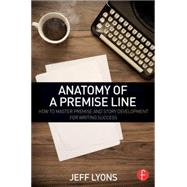 Anatomy of a Premise Line: How to Master Premise and Story Development for Writing Success by Lyons; Jeff, 9781138838857