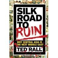Silk Road to Ruin: Why Central Asia Is the Next Middle East by Rall, Ted, 9781561638857