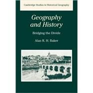 Geography and History: Bridging the Divide by Alan R. H. Baker, 9780521288859