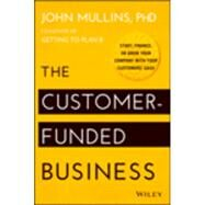 The Customer-funded Business: Start, Finance, or Grow Your Company With Your Customers' Cash by Mullins, John, Ph.D., 9781118878859