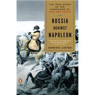 Russia Against Napoleon The True Story of the Campaigns of War and Peace by Lieven, Dominic, 9780143118862