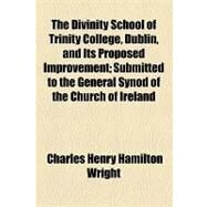 The Divinity School of Trinity College, Dublin, and Its Proposed Improvement: Submitted to the General Synod of the Church of Ireland by Wright, Charles Henry Hamilton, 9781154458862