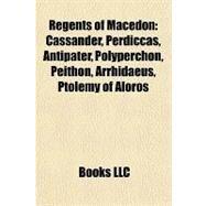 Regents of Macedon : Cassander, Perdiccas, Antipater, Polyperchon, Peithon, Arrhidaeus, Ptolemy of Aloros by , 9781156978863