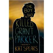 The Boy Who Killed Grant Parker A Novel by Spears, Kat, 9781250088864
