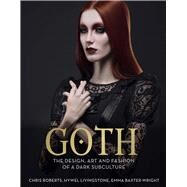 Goth The Design, Art and Fashion of a Dark Subculture by Roberts, Chris; Livingstone, Hywel; Baxter-Wright, Emma, 9781780978864