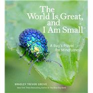 The World Is Great, and I Am Small A Bug's Prayer for Mindfulness by Greive, Bradley Trevor, 9781449478865