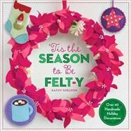 ?Tis the Season to Be Felt-y Over 40 Handmade Holiday Decorations by Sheldon, Kathy; Carestio, Amanda, 9781454708865