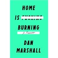 Home Is Burning A Memoir by Marshall, Dan, 9781250068866