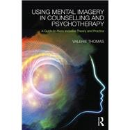 Using Mental Imagery in Counselling and Psychotherapy: A Guide to More Inclusive Theory and Practice by Thomas; Valerie, 9780415728867