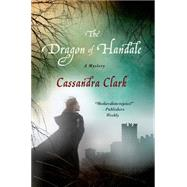 The Dragon of Handale A Mystery by Clark, Cassandra, 9781250058867