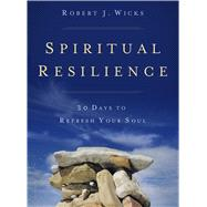 Spiritual Resilience: 30 Days to Refresh Your Soul by Wicks, Robert J., 9781616368869