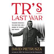 TR's Last War Theodore Roosevelt, the Great War, and a Journey of Triumph and Tragedy by Pietrusza, David, 9781493028870