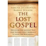 The Lost Gospel: Decoding the Ancient Text That Reveals Jesus' Marriage to Mary the Magdalene by Jacobovici, Simcha; Wilson, Barrie; Burke, Tony, 9781605988870