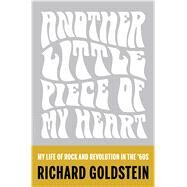 Another Little Piece of My Heart My Life of Rock and Revolution in the '60s by Goldstein, Richard, 9781620408872