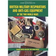 British Military Respirators and Anti-gas Equipment of the Two World Wars by Mayer-maguire, Thomas; Baker, Brian, 9781847978875