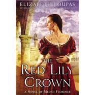 The Red Lily Crown A Novel of Medici Florence by Loupas, Elizabeth, 9780451418876