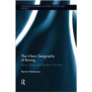 The Urban Geography of Boxing: Race, Class, and Gender in the Ring by Heiskanen; Benita, 9781138008878