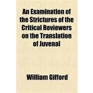 An Examination of the Strictures of the Critical Reviewers on the Translation of Juvenal by Gifford, William, 9781154468878