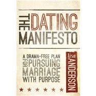 The Dating Manifesto A Drama-Free Plan for Pursuing Marriage with Purpose by Anderson, Lisa, 9781434708878
