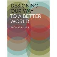 Designing Our Way to a Better World by Fisher, Thomas, 9780816698882