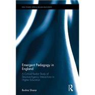 Emergent Pedagogy in England: A Critical Realist Study of Structure-Agency Interactions in Higher Education by Sharar; Bushra, 9781138898882
