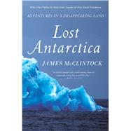 Lost Antarctica Adventures in a Disappearing Land by McClintock, James, 9781137278883