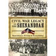 Civil War Legacy in the Shenandoah: Remembrance, Reunion & Reconciliation by Noyalas, Jonathan A., 9781626198883