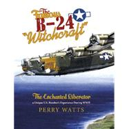 The Famous B-24 Witchcraft: The Enchanted Liberator; a Unique U.s. Bomber's Experience During Wwii by Watts, Perry, 9780764348884