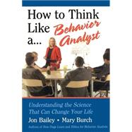 How to Think Like a Behavior Analyst : Understanding the Science That Can Change Your Life by Bailey, Jon; Burch, Mary, 9780805858884