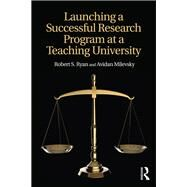 Launching a Successful Research Program at a Teaching University by Ryan; Robert S., 9781138638884