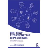 Brief Group Psychotherapy for Eating Disorders: Inpatient protocols by Tchanturia; Kate, 9781138848887