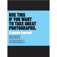 Use This If You Want to Take Great Photographs by Carroll, Henry, 9781780678887