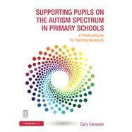 Supporting pupils on the Autism Spectrum in Primary Schools: A Practical Guide for Teaching Assistants by Canavan; Carolyn, 9781138838888